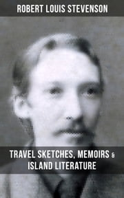 ROBERT LOUIS STEVENSON: Travel Sketches, Memoirs & Island Literature - Autobiographical Writings and Essays by the prolific Scottish novelist, poet and travel writer, author of Treasure Island, The Strange Case of Dr. Jekyll and Mr. Hyde, Kidnapped & Catriona ebook by Robert Louis Stevenson