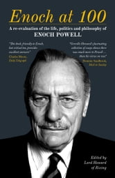 Enoch at 100 - A Re-evaluation of the life, politics and philosophy of Enoch Powell ebook by