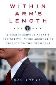 Within Arm's Length: A Secret Service Agent's Definitive Inside Account of Protecting the President ebook by Dan Emmett