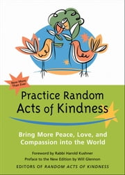 Practice Random Acts of Kindness - Bring More Peace, Love, And Compassion into the World ebook by Random Acts of Kindness,Kushner, Rabbi Harold,Glennon, Will