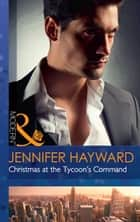 Christmas At The Tycoon's Command (Mills & Boon Modern) (The Powerful Di Fiore Tycoons, Book 1) ebook by Jennifer Hayward