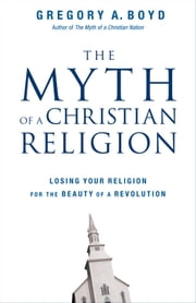 The Myth of a Christian Religion - Losing Your Religion for the Beauty of a Revolution ebook by Gregory A. Boyd