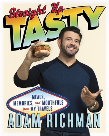 Straight Up Tasty - Meals, Memories, and Mouthfuls from My Travels ebook by Adam Richman