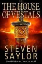 The House of the Vestals - (New Edition) eBook by Steven Saylor