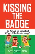 Kissing the Badge - How much do you know about 20 years of the Premier League? ebook by Phil Ascough