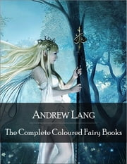 The Complete Coloured Fairy Books: Blue, Red, Green, Yellow, Pink, Grey, Violet, Crimson, Brown, Orange, Olive, Lilac, Rose Fairy Book - Hundreds of Beautifull Fairy Tales - Little Red Riding Hood, Snowhite, Beauty and the Beast and Many Many More ebook by Andrew Lang
