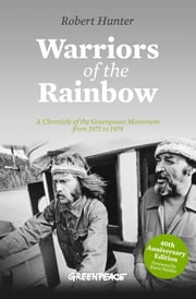 Warriors of the Rainbow - A Chronicle of the Greenpeace Movement from 1971 to 1979 ebook by Robert Hunter,Kumi Naidoo
