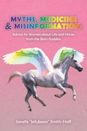 Myths, Medicine & Misinformation: - Advice for Women About Life and Horses from the Barn Goddess ebook by Janelle Smith-Haff