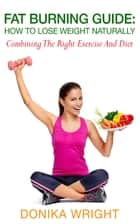 Fat Burning Guide: How to Lose Weight Naturally - Combining the Right Exercise and Diet ebook by Donika Wright