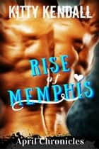 Rise of Memphis April Chronicles - Rise of Memphis, #4 ebook by Kitty Kendall