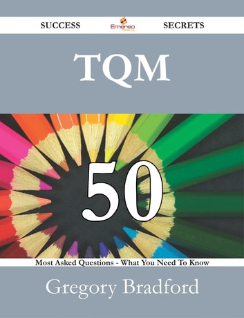 TQM 50 Success Secrets - 50 Most Asked Questions On TQM - What You Need To Know ebook by Gregory Bradford