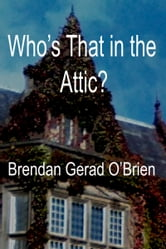 Who's that in the Attic? ebook by Brendan Gerad O'Brien
