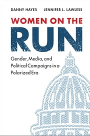 Women on the Run - Gender, Media, and Political Campaigns in a Polarized Era ebook by Danny Hayes,Jennifer L. Lawless