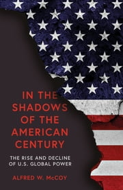 In the Shadows of the American Century - The Rise and Decline of US Global Power ebook by Alfred W. McCoy