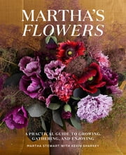 Martha's Flowers - A Practical Guide to Growing, Gathering, and Enjoying ebook by Martha Stewart, Kevin Sharkey