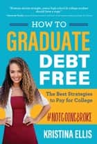 How to Graduate Debt Free - The Best Strategies to Pay for College #notgoingbroke E-bok by Kristina Ellis