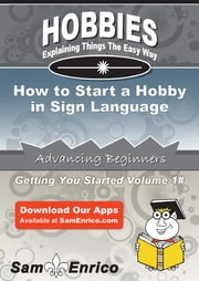 How to Start a Hobby in Sign Language - How to Start a Hobby in Sign Language ebook by Marx Gilman