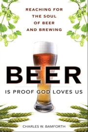 Beer Is Proof God Loves Us - Reaching for the Soul of Beer and Brewing ebook by Charles W. Bamforth