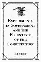 Experiments in Government and the Essentials of the Constitution ebook by Elihu Root