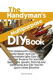The Handyman's Multipurpose DIY Book - The Homeowner's Guide to DIY Home Repair And DIY Home Improvement With Easy Do It Yourself Projects For Kitchens, Bathrooms, Garden, Flooring And Decorating And DIY Tips For Quick Home Solutions ebook by Leon M. Connor