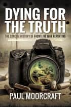 Dying for the Truth - The Concise History of Frontline War Reporting ebook by Paul Moorcraft