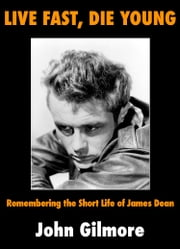 Live Fast, Die Young - Remembering the Short Life of James Dean ebook by John Gilmore