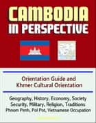 Cambodia in Perspective: Orientation Guide and Khmer Cultural Orientation: Geography, History, Economy, Society, Security, Military, Religion, Traditions, Phnom Penh, Pol Pot, Vietnamese Occupation ekitaplar by Progressive Management