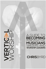 Vertical Worship - A Guide To Becoming More Effective Musicians Singers and Worship Leaders ebook by Chris Byrd