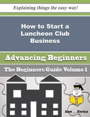 How to Start a Luncheon Club Business (Beginners Guide) ebook by Angelyn Yoder,Sam Enrico
