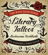 The Word Made Flesh - Literary Tattoos from Bookworms ebook by Eva Talmadge,Justin Taylor