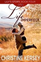 Life Imperfect - (Lily's Story, Book 4) ebook by Christine Kersey