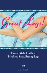 Great Legs!: Every Girl's Guide to Healthy, Sexy, Strong Legs - Every Girl's Guide to Healthy, Sexy, Strong Legs ebook by Jane Merrill