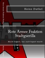 Rote Armee Fraktion - Linksradikalismus Andreas Baader Gudrun Ensslin Horst Mahler Otto Schily ebook by Heinz Duthel