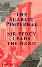 The Scarlet Pimpernel & Sir Percy Leads the Band - Historical Action-Adventure Novels ebook by Emma Orczy