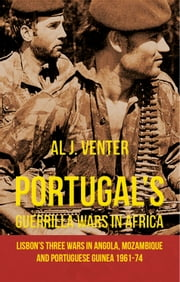 Portugal's Guerrilla Wars in Africa - Lisbon's Three Wars in Angola, Mozambique and Portuguese Guinea 1961-74 ebook by Al Venter