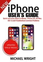 iPhone User's Guide - Quick And Easy Ways To Master iPhone XS, XS Max, iOS 12 And Troubleshoot Common Problems ebook by Michael Wright