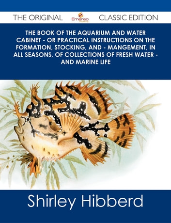 The Book of the Aquarium and Water Cabinet - or Practical Instructions on the Formation, Stocking, and - Mangement, in all Seasons, of Collections of Fresh Water - and Marine Life - The Original Classic Edition ebook by Shirley Hibberd