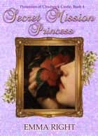 Secret Mission Princess - Princesses Of Chadwick Castle Adventure Series, #4 ebook by emma right