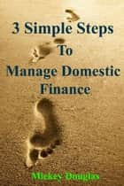 3 Simple Steps to Manage Domestic Finance ebook by