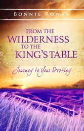 From the Wilderness to the King's Table: Journey to Your Destiny ebook by Bonnie Rowan