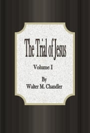 The Trial of Jesus: From a Lawyer's Standpoint Volume I ebook by Walter M. Chandler