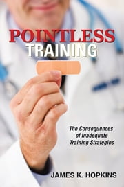 Pointless Training - The Consequences of Inadequate Training Strategies ebook by James K. Hopkins