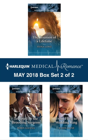 Harlequin Medical Romance May 2018 - Box Set 2 of 2 - The Reunion of a Lifetime\Tempted by the Brooding Surgeon\From Fling to Wedding Ring ebook by Fiona Lowe,Robin Gianna,Karin Baine
