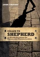 Called to Shepherd - 52 Weekly Devotions for Pastors and Ministry Leaders ebook by John Crosby