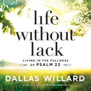 Life Without Lack - Living in the Fullness of Psalm 23 audiobook by Dallas Willard