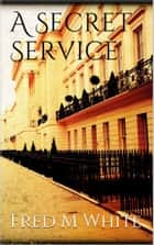 A Secret Service ebook by Fred Merrick White