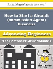 How to Start a Aircraft (commission Agent) Business (Beginners Guide) ebook by Mui Yamamoto,Sam Enrico