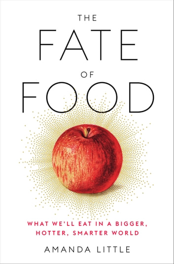 The Fate of Food - What We'll Eat in a Bigger, Hotter, Smarter World ebook by Amanda Little