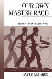 Our Own Master Race - Eugenics in Canada, 1885-1945 ebook by Angus McLaren