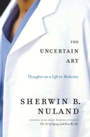 The Uncertain Art - Thoughts on a Life in Medicine ebook by Sherwin B. Nuland